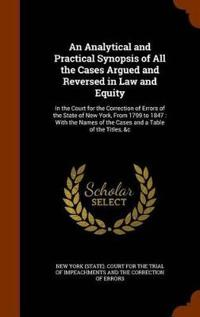 An Analytical and Practical Synopsis of All the Cases Argued and Reversed in Law and Equity