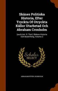 Skanes Politiska Historia, Efter Tryckta of Otryckta Kallor Utarbetad Och Abraham Cronholm