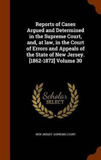 Reports of Cases Argued and Determined in the Supreme Court, And, at Law, in the Court of Errors and Appeals of the State of New Jersey. [1862-1872] Volume 30