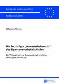 Die Rechtsfigur Anwartschaftsrecht Des Eigentumsvorbehaltskaeufers: Ein Widerspruch Zur Dogmatik Zivilrechtlicher Vermoegenszuordnung