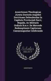 Assertiones Theologicae Juveta Doctoris Angelici Doctrinam Defendendae in Capitulo Provinciali Sacri, Regalis, AC Militaris Ordinis B.M.V. de Mercede Redemptionis Captiorum Caesaraugustae Celebrando