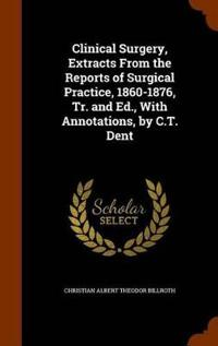 Clinical Surgery, Extracts from the Reports of Surgical Practice, 1860-1876, Tr. and Ed., with Annotations, by C.T. Dent