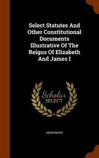Select Statutes and Other Constitutional Documents Illustrative of the Reigns of Elizabeth and James I
