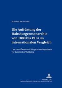 Die Aufruestung Der Habsburgermonarchie Von 1880 Bis 1914 Im Internationalen Vergleich: Der Anteil Oesterreich-Ungarns Am Wettruesten VOR Dem Ersten W