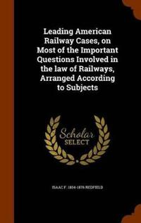 Leading American Railway Cases, on Most of the Important Questions Involved in the Law of Railways, Arranged According to Subjects