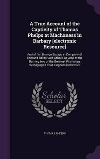 A True Account of the Captivity of Thomas Phelps at Machaness in Barbary [Electronic Resource]