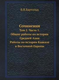 Sochineniya Tom 2. Chast 1. Obschie Raboty Po Istorii Srednej Azii. Raboty Po Istorii Kavkaza I Vostochnoj Evropy