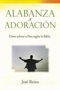 Alabanza y Adoracion: Como Adorar a Dios Segun La Biblia