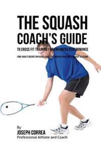 The Squash Coach's Guide to Cross Fit Training for Enhanced Performance: Find Your Students Physical Capacity Through Cross Fit Workout Sessions