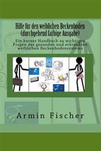 Hilfe Fur Den Weiblichen Beckenboden - Durchgehend Farbige Ausgabe: Ein Kurzes Handbuch Zu Wichtigen Fragen Des Gesunden Und Erkrankten Weiblichen Bec