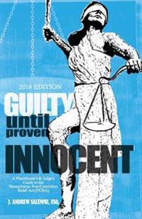 Guilty Until Proven Innocent: A Practitioner's and Judge's Guide to the Pennsylvania Post-Conviction Relief ACT (Pcra)
