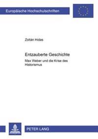 Entzauberte Geschichte: Max Weber Und Die Krise Des Historismus
