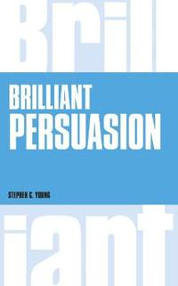 Brilliant Persuasion: Everyday Techniques to Boost Your Powers of Persuasion