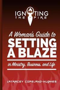 Igniting the Fire: A Woman's Guide to Setting a Blaze in Ministry, Business, and Life
