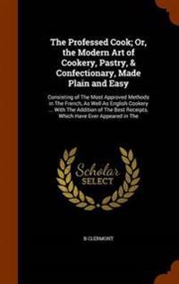 The Professed Cook; Or, the Modern Art of Cookery, Pastry, & Confectionary, Made Plain and Easy