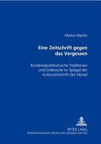 Eine Zeitschrift Gegen Das Vergessen: Bundesrepublikanische Traditionen Und Umbrueche Im Spiegel Der Kulturzeitschrift Der Monat