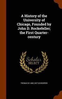 A History of the University of Chicago, Founded by John D. Rockefeller; The First Quarter-Century