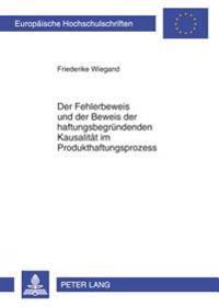 Der Fehlerbeweis Und Der Beweis Der Haftungsbegruendenden Kausalitaet Im Produkthaftungsprozess: Loesungsvorschlaege Zur Verbesserung Der Beweisproble