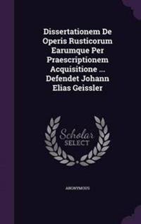Dissertationem de Operis Rusticorum Earumque Per Praescriptionem Acquisitione ... Defendet Johann Elias Geissler