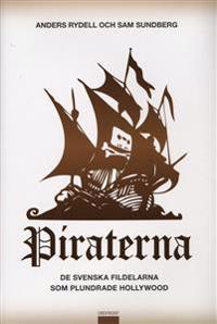 Piraterna : de svenska fildelarna som plundrade Hollywood