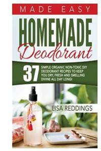 Homemade Deodorant: Made Easy - 37 Simple Organic Non-Toxic DIY Deodorant Recipes to Keep You Dry, Fresh and Smelling Divine All Day Long!