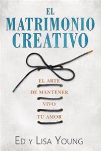 El Matrimonio Creativo: El Arte de Mantener Vivo Tu Amor