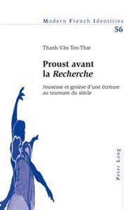Proust Avant La «recherche»: Jeunesse Et Genèse d'Une Écriture Au Tournant Du Siècle