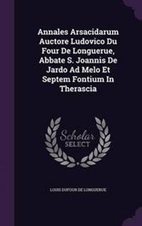 Annales Arsacidarum Auctore Ludovico Du Four de Longuerue, Abbate S. Joannis de Jardo Ad Melo Et Septem Fontium in Therascia