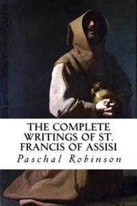 The Complete Writings of St. Francis of Assisi: Newly Translated Into English with an Introduction and Notes