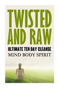 Twisted N Raw the Ultimate Ten Day Cleanse: Mind Body Spirit