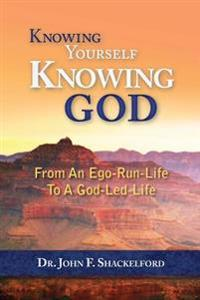 Knowing Yourself Knowing God: Moving from an Ego-Run-Life to a God-Led-Life