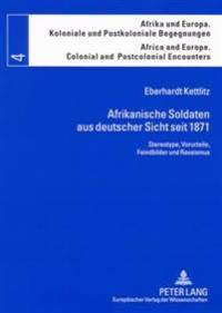 Afrikanische Soldaten Aus Deutscher Sicht Seit 1871: Stereotype, Vorurteile, Feindbilder Und Rassismus