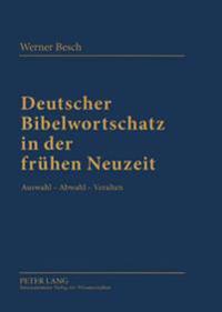 Deutscher Bibelwortschatz in Der Fruehen Neuzeit: Auswahl - Abwahl - Veralten