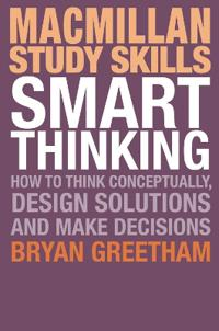 Smart Thinking: How to Think Conceptually, Design Solutions and Make Decisions