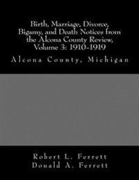 Birth, Marriage, Divorce, Bigamy, and Death Notices from the Alcona County Review, Volume 3: 1910-1919: Alcona County, Michigan