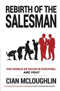 Rebirth of the Salesman: The World of Sales Is Evolving. Are You?