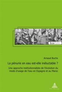 La Pénurie En Eau Est-Elle Inéluctable ?: Une Approche Institutionnaliste de l'Évolution Du Mode d'Usage de l'Eau En Espagne Et Au Maroc