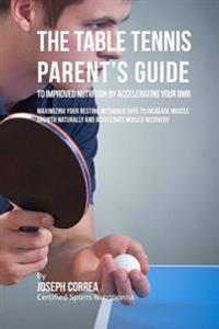 The Table Tennis Parent's Guide to Improved Nutrition by Accelerating Your Rmr: Maximizing Your Resting Metabolic Rate to Increase Muscle Growth Natur
