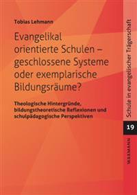 Evangelikal orientierte Schulen - geschlossene Systeme oder exemplarische Bildungsräume?