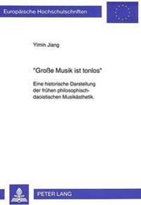 -Grosse Musik Ist Tonlos-: Eine Historische Darstellung Der Fruehen Philosophisch-Daoistischen Musikaesthetik. Mit Einem Ausblick Auf Die Idee De