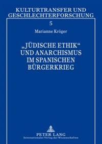 Juedische Ethik Und Anarchismus Im Spanischen Buergerkrieg: Simone Weil - Carl Einstein - Etta Federn