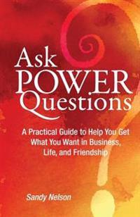 Ask Power Questions: A Practical Guide to Help You Get What You Want in Business, Life, and Friendship