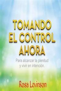 Tomando El Control Ahora: Para Alcanzar La Plenitud y Vivir En La Intencion