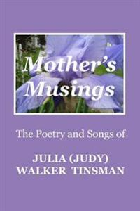 Mother's Musings: The Poetry and Songs of Julia (Judy) Walker Tinsman