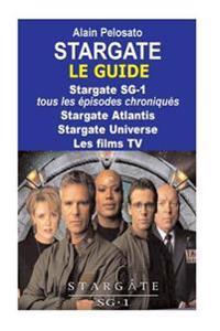 Stargate Le Guide: Stargate Sg-1: Tous Les Épisodes Chroniqués ! Stargate Atlantis - Stargate Universe - Les Films TV