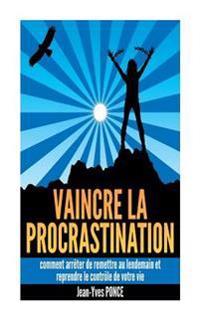 Vaincre La Procrastination: Comment Arreter de Remettre Au Lendemain Et Reprendre Le Controle de Votre Vie