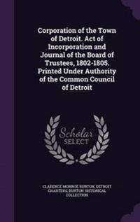 Corporation of the Town of Detroit. Act of Incorporation and Journal of the Board of Trustees, 1802-1805. Printed Under Authority of the Common Council of Detroit