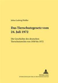 Das Tierschutzgesetz Vom 24. Juli 1972: Die Geschichte Des Deutschen Tierschutzrechts Von 1950 Bis 1972