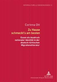 Zu Hause Schmeckt's Am Besten: Essen ALS Ausdruck Nationaler Identitaet in Der Deutsch-Tuerkischen Migrationsliteratur