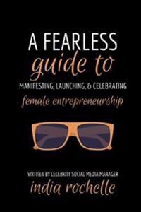 A Fearless Guide to Manifesting, Launching, & Celebrating Female Entrepreneurship